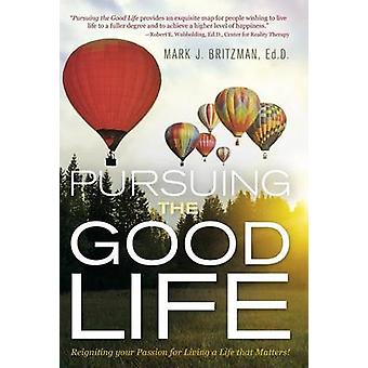 Pursuing the Good Life Reigniting your Passion for Living a Life that Matters by Britzman & Ed.D. & Mark J.