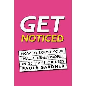 Get Noticed How to Boost Your Small Business Profile in 30 Days or Less by Gardner & Paula