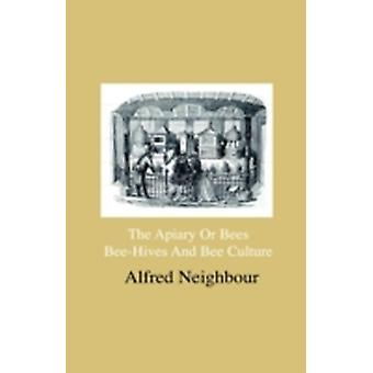 The Apiary Or Bees BeeHives And Bee Culture  Being A Familiar Account Of The Habits Of Bees And Their Most Improved Methods Of Management With Full Directions Adapted For The Cottager Farmer Or by Neighbour & Alfred