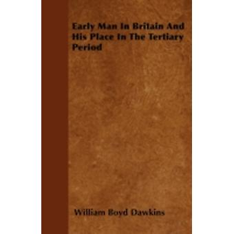 Early Man In Britain And His Place In The Tertiary Period by Dawkins & William Boyd