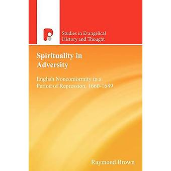Spirituality in Adversity English Nonconformity in a Period of Repression 16601689 by Brown & Raymond E.