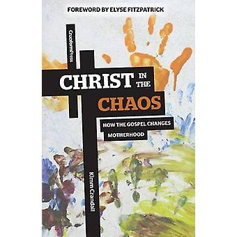 Christ in the Chaos How the Gospel Changes Motherhood by Crandall & Kimm