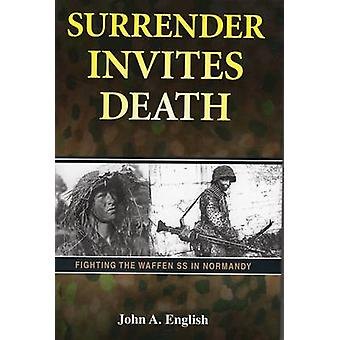 Surrender Invites Death - Fighting the Waffen SS in Normandy by Jack A