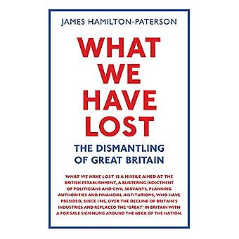 What We Have Lost - The Dismantling of Great Britain by James Hamilton