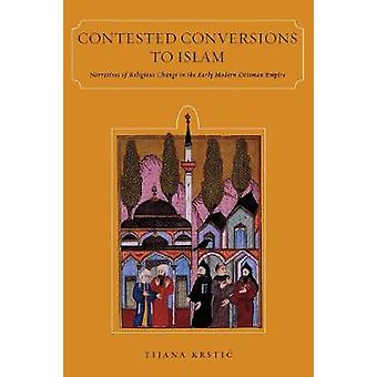 Contested Conversions to Islam  Narratives of Religious Change in the Early Modern Ottoman Empire by Tijana Krstic