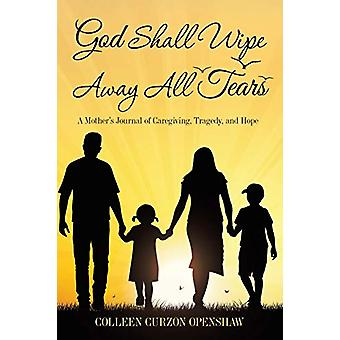 God Shall Wipe Away All Tears - A Mother'S Journal of Caregiving - Tra