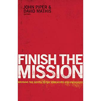Finish the Mission by Edited by John Piper & Edited by David Mathis & Contributions by David Platt & Contributions by Ed Stetzer & Contributions by Louie Giglio & Contributions by Michael Oh & Contributions by Michael Rams