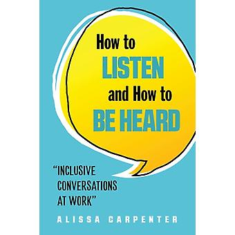 How to Listen and How to be Heard by Alissa Alissa Carpenter Carpenter
