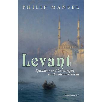 Levant - Splendour and Catastrophe on the Mediterranean by Philip Mans