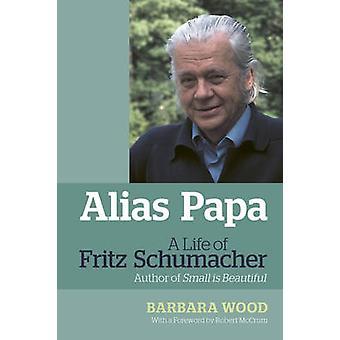Alias Papa - A Life of Fritz Schumacher by Barbara Wood - Robert McCru