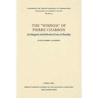 Die Weisheit des Pierre Charron - ein Original und orthodoxen Code von Morali