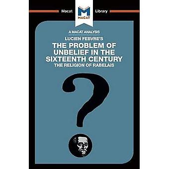 The Problem of Unbelief in� the 16th Century (The Macat Library)
