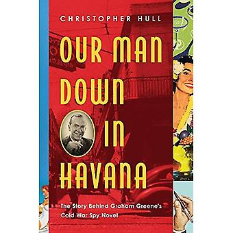 Our Man Down in Havana - The Story Behind Graham Greene`s Cold War Spy Novel