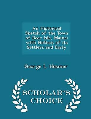 An Historical Sketch of the Town of Deer Isle Maine with Notices of its Settlers and Early  Scholars Choice Edition by Hosmer & George L.