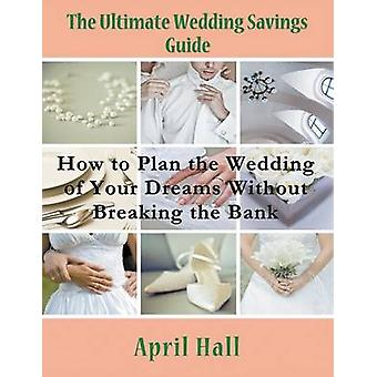 The Ultimate Wedding Savings Guide Large Print How to Plan the Wedding of Your Dreams Without Breaking the Bank by Hall & April