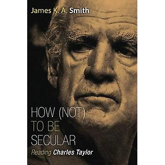How (Not) to be Secular - Reading Charles Taylor by James K. A. Smith