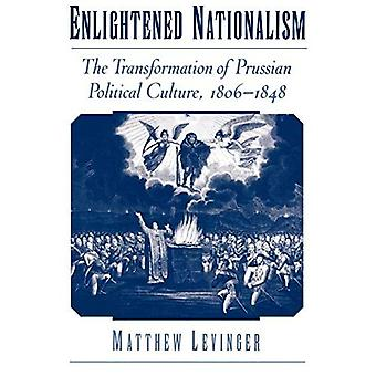 Enlightened Nationalism: The � Transformation of Prussian Political Culture, 1806-1848