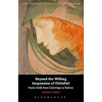 Beyond the Willing Suspension of Disbelief Poetic Faith from Coleridge to Tolkien by Tomko & Michael