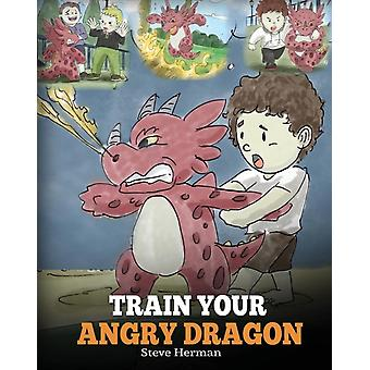 Train Your Angry Dragon Teach Your Dragon To Be Patient. A Cute Children Story To Teach Kids About Emotions and Anger Management. by Herman & Steve