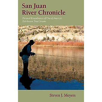 San Juan River Chronicle Personal Remembrances of One of Americas Premier Trout Streams by Meyers & Steven J.