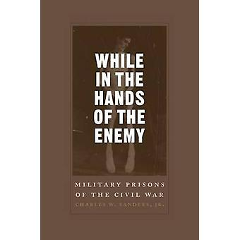 While in the Hands of the Enemy Military Prisons of the Civil War by Sanders & Charles W