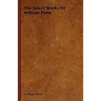 The Select Works of William Penn by Penn & William