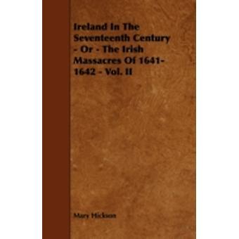 Ireland in the Seventeenth Century  Or  The Irish Massacres of 16411642  Vol. II by Hickson & Mary