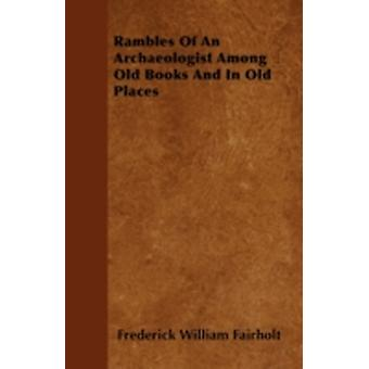 Rambles Of An Archaeologist Among Old Books And In Old Places by Fairholt & Frederick William