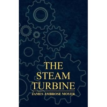 The Steam Turbine  A Practical and Theoretical Treatise for Engineers and Designers Including a Discussion of the Gas Turbine by Moyer & James Ambrose