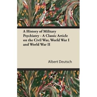 A History of Military Psychiatry  A Classic Article on the Civil War World War I and World War II by Deutsch & Albert