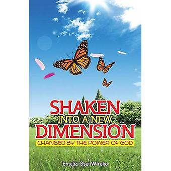 Shaken Into a New Dimension Changed by the Power of God by Wireko & Emelia Osei
