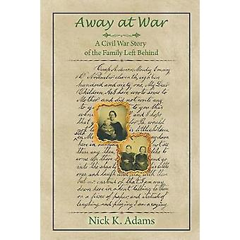 Away at War A Civil War Story of the Family Left Behind by Adams & Nick K.