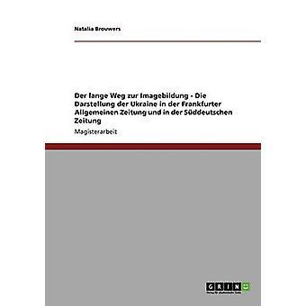 Der lange Weg zur Imagebildung  Die Darstellung der Ukraine in der Frankfurter Allgemeinen Zeitung und in der Sddeutschen Zeitung by Brouwers & Natalia