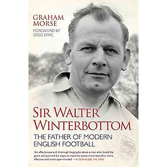 Sir Walter Winterbottom  The Father of Modern English Football by Graham Morse