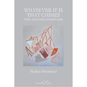 Whatever It Is That Chimes - New and Selected Poems by Nadine Brummer