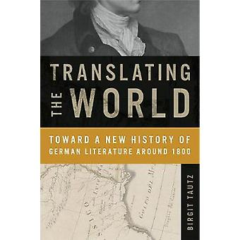 Translating the World - Toward a New History of German Literature Arou