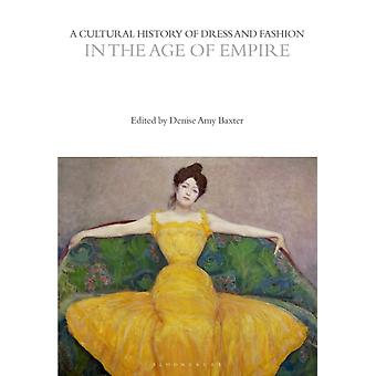 A Cultural History of Dress and Fashion in the Age of Empire by Edited by Denise Amy Baxter