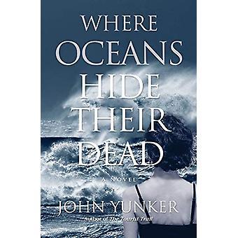 Where Oceans Hide Their Dead by John Yunker - 9781618220738 Book