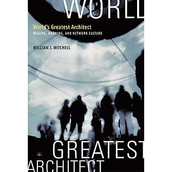 World's Greatest Architect - Making - Meaning - and Network Culture by