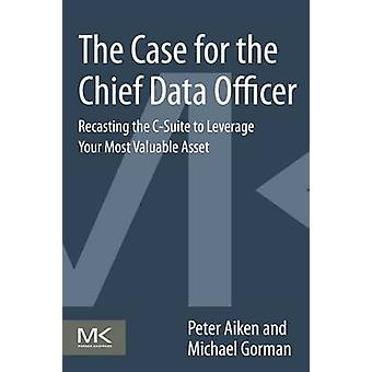 The Case for the Chief Data Officer Recasting the CSuite to Leverage Your Most Valuable Asset by Aiken & Peter