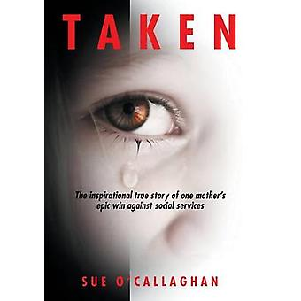 Taken The Inspirational True Story Of One Mothers Epic Win Against Social Services by OCallaghan & Sue