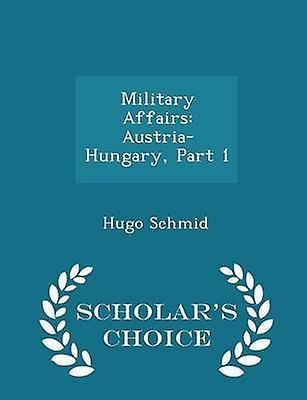 Military Affairs AustriaHungary Part 1  Scholars Choice Edition by Schmid & Hugo