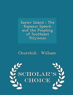 Easter Island  The Rapanui Speech and the Peopling of Southeast Polynesia  Scholars Choice Edition by William & Churchill