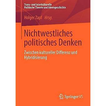 Nichtwestliches Politisches Denken Zwischen Kultureller Differenz Und Hybridisierung by Zapf & Holger