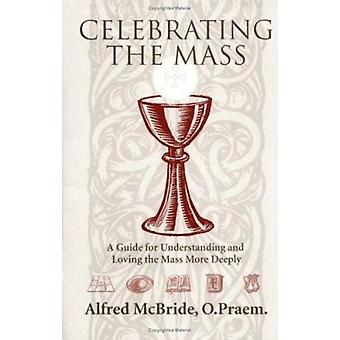 Celebrating the Mass - A Guide for Understanding and Loving the Mass M