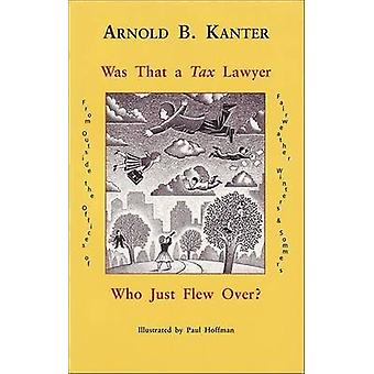 Was That A Tax Lawyer Who Just Flew Past My Window? by Arnold B. Kant