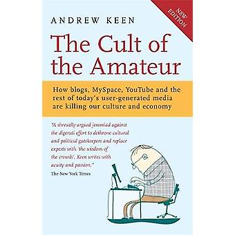 The Cult of the Amateur  How blogs MySpace YouTube and the rest of todays usergenerated media are killing our culture and economy by Andrew Keen