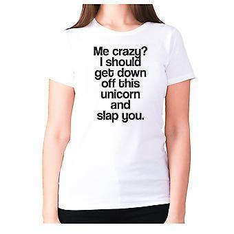 Femmes drôle t-shirt slogan tee dames humour nouveauté - Me fou je devrais descendre de cette licorne et vous gifler