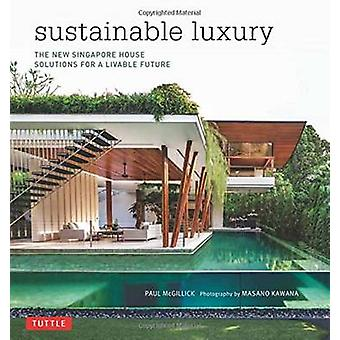 Sustainable Luxury  The New Singapore House Solutions for a Livable Future by Paul McGillick & Masano Kawana