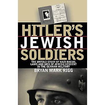 Hitlers jüdische Soldaten Die unerzählte Geschichte der Nationalsozialistischen Rassengesetze und Männer jüdischer Abstammung im deutschen Militär von Bryan Mark Rigg
